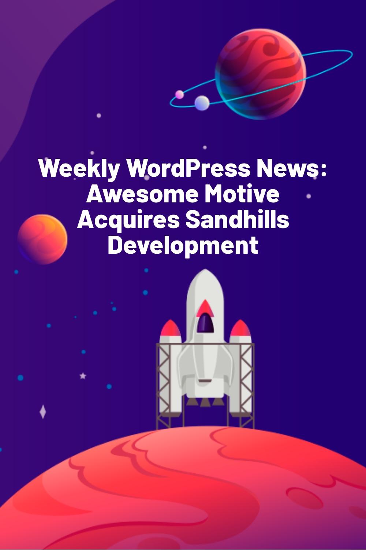 Weekly WordPress News: Awesome Motive Acquires Sandhills Development